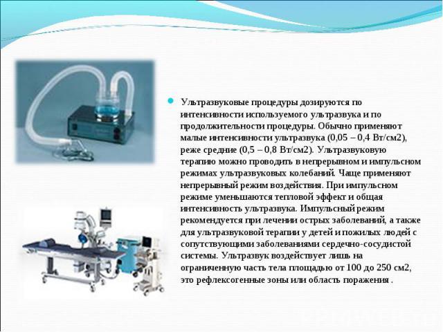 Ультразвуковые процедуры дозируются по интенсивности используемого ультразвука и по продолжительности процедуры. Обычно применяют малые интенсивности ультразвука (0,05 – 0,4 Вт/см2), реже средние (0,5 – 0,8 Вт/см2). Ультразвуковую терапию можно пров…