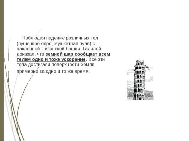 Наблюдая падение различных тел (пушечное ядро, мушкетная пуля) с наклонной Пизанской башни, Галилей доказал, что земной шар сообщает всем телам одно и тоже ускорение. Все эти тела достигали поверхности Земли примерно за одно и то же время. Наблюдая …