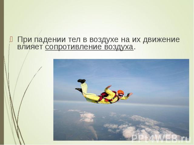 При падении тел в воздухе на их движение влияет сопротивление воздуха. При падении тел в воздухе на их движение влияет сопротивление воздуха.
