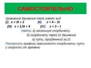 САМОСТОЯТЕЛЬНО Уравнение движения тела имеет вид (I) х = 3t + 2 (II) x = 4 – 2t