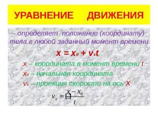 УРАВНЕНИЕ ДВИЖЕНИЯ – определяет положение (координату) тела в любой заданный мом