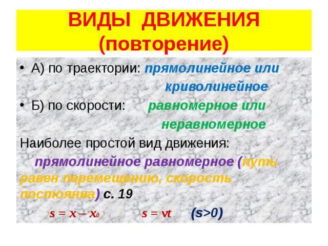 ВИДЫ ДВИЖЕНИЯ (повторение) А) по траектории: прямолинейное или криволинейное Б) по скорости: равномерное или неравномерное Наиболее простой вид движения: прямолинейное равномерное (путь равен перемещению, скорость постоянна) с. 19 s = x – x0 s = vt …