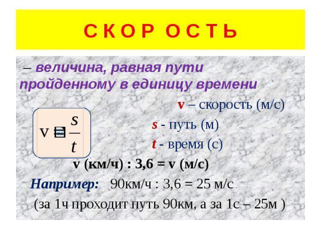 С К О Р О С Т Ь – величина, равная пути пройденному в единицу времени v – скорость (м/с) s - путь (м) t - время (с) v (км/ч) : 3,6 = v (м/с) Например: 90км/ч : 3,6 = 25 м/с (за 1ч проходит путь 90км, а за 1с – 25м )