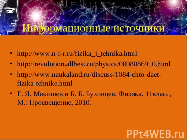 http://www.n-i-r.ru/fizika_i_tehnika.html http://www.n-i-r.ru/fizika_i_tehnika.html http://revolution.allbest.ru/physics/00088869_0.html http://www.naukaland.ru/discuss/1084-chto-daet-fizika-tehnike.html Г. Я. Мякишев и Б. Б. Буховцев. Физика. 11кла…