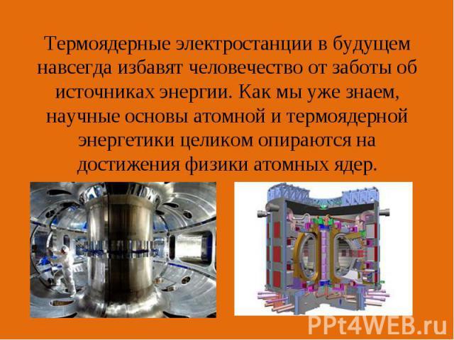Термоядерные электростанции в будущем навсегда избавят человечество от заботы об источниках энергии. Как мы уже знаем, научные основы атомной и термоядерной энергетики целиком опираются на достижения физики атомных ядер. Термоядерные электростанции …