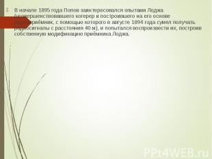 В начале 1895 года Попов заинтересовался опытами Лоджа (усовершенствовавшего ког