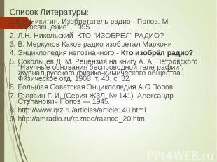 Список Литературы: Список Литературы: 1.Е.Н.Никитин. Изобретатель радио - Попов.