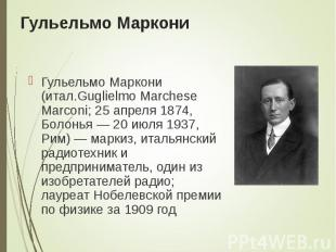 Гульельмо Маркони (итал.Guglielmo Marchese Marconi; 25 апреля 1874, Болонья&nbsp