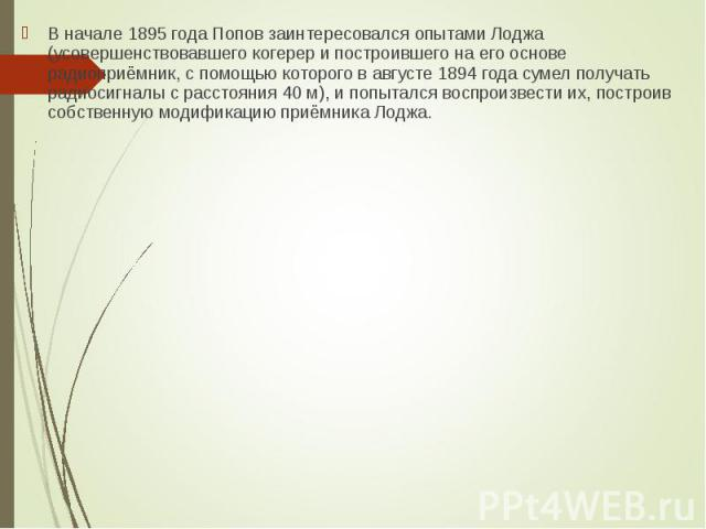 В начале 1895 года Попов заинтересовался опытами Лоджа (усовершенствовавшего когерер и построившего на его основе радиоприёмник, с помощью которого в августе 1894 года сумел получать радиосигналы с расстояния 40 м), и попытался воспроизвести их, пос…