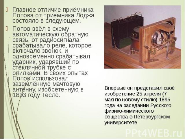 Главное отличие приёмника Попова от приёмника Лоджа состояло в следующем. Главное отличие приёмника Попова от приёмника Лоджа состояло в следующем. Попов ввёл в схему автоматическую обратную связь: от радиосигнала срабатывало реле, которое включало …