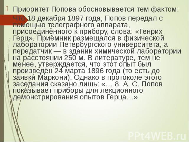 Приоритет Попова обосновывается тем фактом: Приоритет Попова обосновывается тем фактом: Что 18 декабря 1897 года, Попов передал с помощью телеграфного аппарата, присоединённого к прибору, слова: «Генрих Герц». Приёмник размещался в физической лабора…