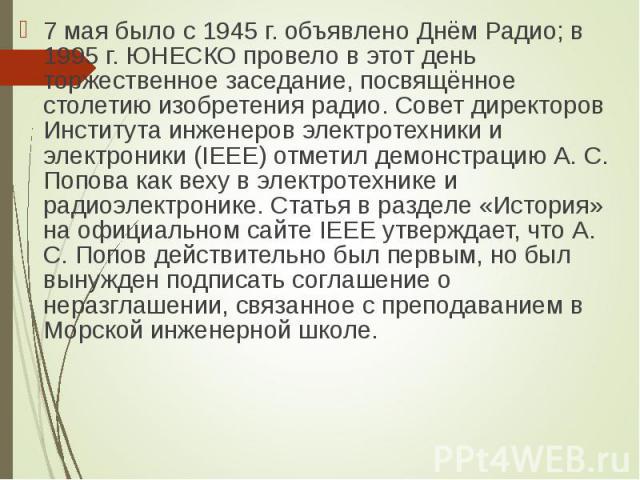 7 мая было с 1945 г. объявлено Днём Радио; в 1995 г. ЮНЕСКО провело в этот день торжественное заседание, посвящённое столетию изобретения радио. Совет директоров Института инженеров электротехники и электроники (IEEE) отметил демонстрацию А. С. Попо…