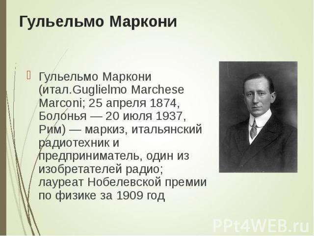 Гульельмо Маркони (итал.Guglielmo Marchese Marconi; 25 апреля 1874, Болонья— 20 июля 1937, Рим)— маркиз, итальянский радиотехник и предприниматель, один из изобретателей радио; лауреат Нобелевской премии по физике за 1909 год Гульельмо М…