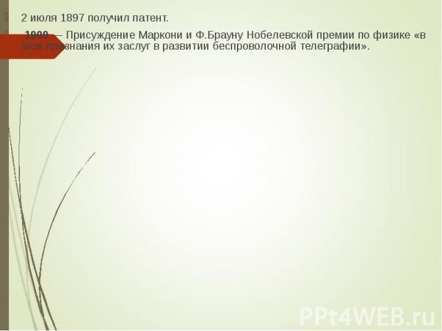 2 июля 1897 получил патент. 2 июля 1897 получил патент. 1909 — Присуждение Маркони и Ф.Брауну Нобелевской премии по физике «в знак признания их заслуг в развитии беспроволочной телеграфии».