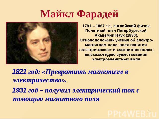 1821 год: «Превратить магнетизм в электричество». 1821 год: «Превратить магнетизм в электричество». 1931 год – получил электрический ток с помощью магнитного поля