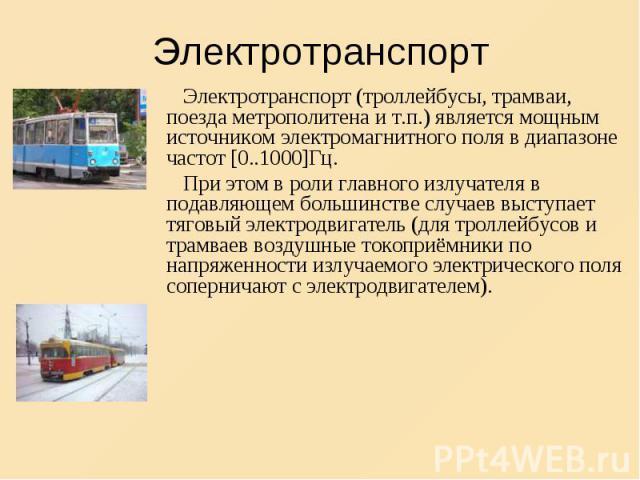 Электротранспорт (троллейбусы, трамваи, поезда метрополитена и т.п.) является мощным источником электромагнитного поля в диапазоне частот [0..1000]Гц. Электротранспорт (троллейбусы, трамваи, поезда метрополитена и т.п.) является мощным источником эл…