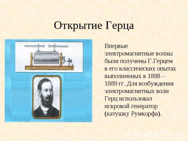 Впервые электромагнитные волны были получены Г.Герцем в его классических опытах выполненных в 1888 – 1889 гг. Для возбуждения электромагнитных волн Герц использовал искровой генератор (катушку Румкорфа). Впервые электромагнитные волны были получены …