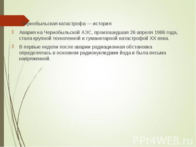 Чернобыльская катастрофа — история Чернобыльская катастрофа — история Авария на Чернобыльской АЭС, произошедшая 26 апреля 1986 года, стала крупной техногенной и гуманитарной катастрофой XX века. В первые недели после аварии радиационная обстановка о…
