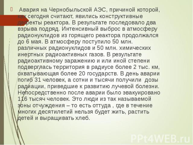 Авария на Чернобыльской АЭС, причиной которой, как сегодня считают, явились конструктивные дефекты реактора. В результате последовало два взрыва подряд. Интенсивный выброс в атмосферу радионуклидов из горящего реактора продолжался до 6 мая. В атмосф…