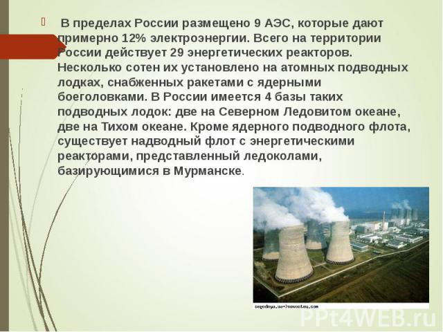 В пределах России размещено 9 АЭС, которые дают примерно 12% электроэнергии. Всего на территории России действует 29 энергетических реакторов. Несколько сотен их установлено на атомных подводных лодках, снабженных ракетами с ядерными боеголовками. В…