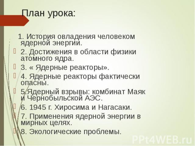 1. История овладения человеком ядерной энергии. 1. История овладения человеком ядерной энергии. 2. Достижения в области физики атомного ядра. 3. « Ядерные реакторы». 4. Ядерные реакторы фактически опасны. 5.Ядерный взрывы: комбинат Маяк и Чернобыльс…