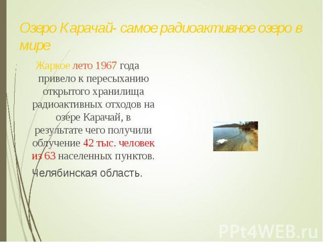 Жаркое лето 1967 года привело к пересыханию открытого хранилища радиоактивных отходов на озере Карачай, в результате чего получили облучение 42 тыс. человек из 63 населенных пунктов. Жаркое лето 1967 года привело к пересыханию открытого хранилища ра…