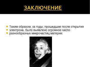 Таким образом, за годы, прошедшие после открытия электрона, было выявлено огромн