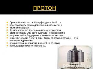 Протон был открыт Э. Резерфордом в 1919 г. в исследованиях взаимодействия альфа-