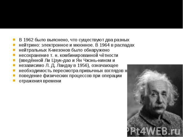 В 1962 было выяснено, что существуют два разных В 1962 было выяснено, что существуют два разных нейтрино: электронное и мюонное. В 1964 в распадах нейтральных К-мезонов было обнаружено несохранение т. н. комбинированной чётности (введённой Ли Цзун-д…