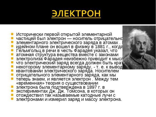 Исторически первой открытой элементарной Исторически первой открытой элементарной частицей был электрон — носитель отрицательного элементарного электрического заряда в атомах . В идейном плане он вошел в физику в 1881 г., когда Гельмгольц в речи в ч…