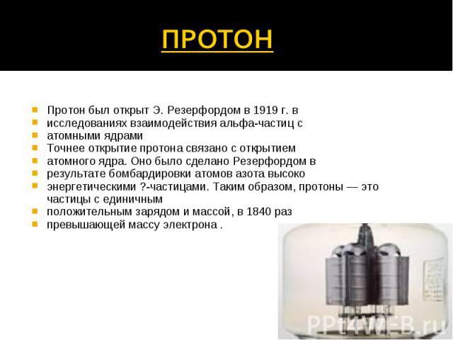 Протон был открыт Э. Резерфордом в 1919 г. в исследованиях взаимодействия альфа-частиц с атомными ядрами Точнее открытие протона связано с открытием атомного ядра. Оно было сделано Резерфордом в результате бомбардировки атомов азота высоко энергетич…