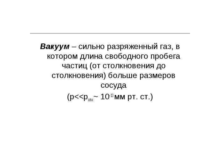 Вакуум – сильно разряженный газ, в котором длина свободного пробега частиц (от столкновения до столкновения) больше размеров сосуда Вакуум – сильно разряженный газ, в котором длина свободного пробега частиц (от столкновения до столкновения) больше р…