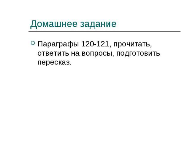 Параграфы 120-121, прочитать, ответить на вопросы, подготовить пересказ. Параграфы 120-121, прочитать, ответить на вопросы, подготовить пересказ.