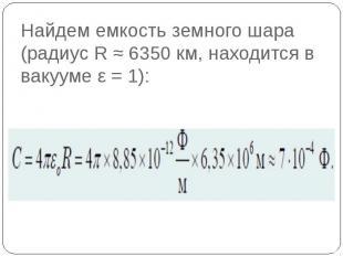 Найдем емкость земного шара (радиус R ≈ 6350 км, находится в вакууме ε = 1):