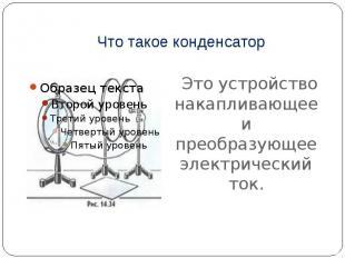 Что такое конденсатор Это устройство накапливающее и преобразующее электрический