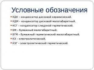 Условные обозначения КДК – конденсатор дисковой керамический, КДМ – конденсатор