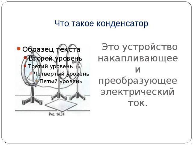 Что такое конденсатор Это устройство накапливающее и преобразующее электрический ток.