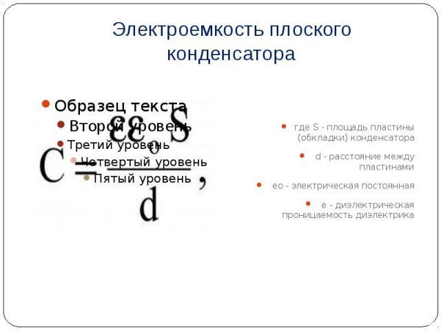Электроемкость плоского конденсатора где S - площадь пластины (обкладки) конденсатора d - расстояние между пластинами eо - электрическая постоянная e - диэлектрическая проницаемость диэлектрика