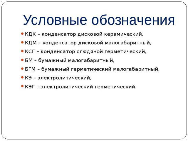Условные обозначения КДК – конденсатор дисковой керамический, КДМ – конденсатор дисковой малогабаритный, КСГ – конденсатор слюдяной герметический, БМ – бумажный малогабаритный, БГМ – бумажный герметический малогабаритный, КЭ – электролитический, КЭГ…