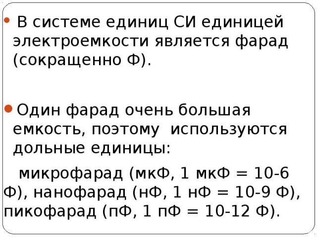 В системе единиц СИ единицей электроемкости является фарад (сокращенно Ф). В системе единиц СИ единицей электроемкости является фарад (сокращенно Ф). Один фарад очень большая емкость, поэтому используются дольные единицы: микрофарад (мкФ, 1 мкФ = 10…
