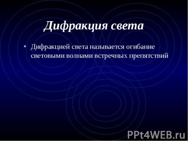 Дифракцией света называется огибание световыми волнами встречных препятствий Дифракцией света называется огибание световыми волнами встречных препятствий