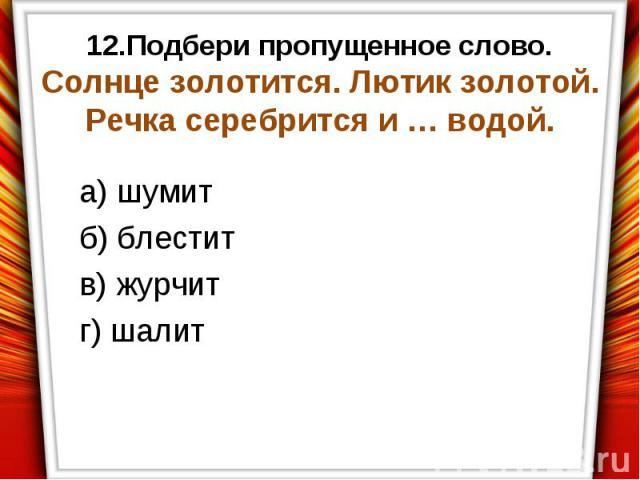 а) шумит б) блестит в) журчит г) шалит