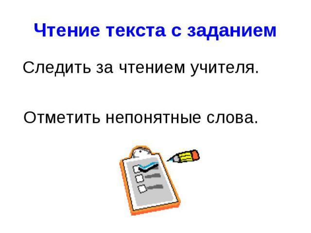 Следить за чтением учителя. Следить за чтением учителя. Отметить непонятные слова.