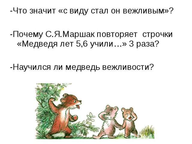 -Что значит «с виду стал он вежливым»? -Что значит «с виду стал он вежливым»? -Почему С.Я.Маршак повторяет строчки «Медведя лет 5,6 учили…» 3 раза? -Научился ли медведь вежливости?