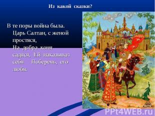 В те поры война была. Царь Салтан, с женой простяся, На добра коня садяся, Ей на