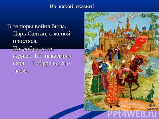 В те поры война была. Царь Салтан, с женой простяся, На добра коня садяся, Ей наказывал себя Поберечь, его любя. В те поры война была. Царь Салтан, с женой простяся, На добра коня садяся, Ей наказывал себя Поберечь, его любя.