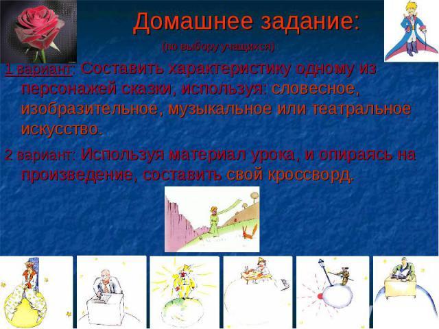 (по выбору учащихся) (по выбору учащихся) 1 вариант: Составить характеристику одному из персонажей сказки, используя: словесное, изобразительное, музыкальное или театральное искусство. 2 вариант: Используя материал урока, и опираясь на произведение,…
