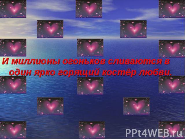 И миллионы огоньков сливаются в один ярко горящий костёр любви. И миллионы огоньков сливаются в один ярко горящий костёр любви.