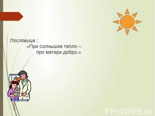 Пословица : «При солнышке тепло – про матери добро.»