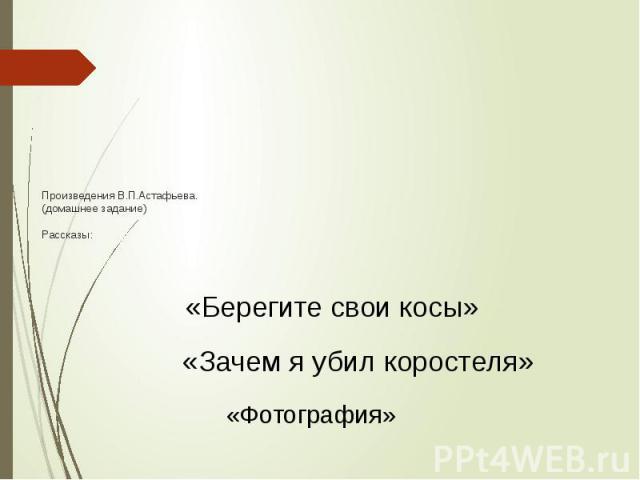 Произведения В.П.Астафьева. (домашнее задание) Рассказы: